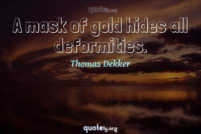 Photo Quote of A mask of gold hides all deformities.