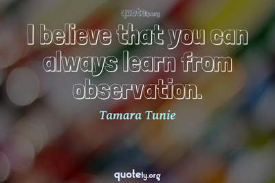 Photo Quote of I believe that you can always learn from observation.