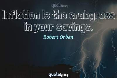 Photo Quote of Inflation is the crabgrass in your savings.
