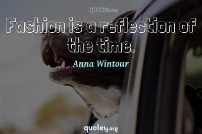 Photo Quote of Fashion is a reflection of the time.