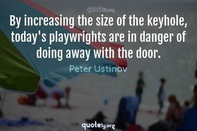 Photo Quote of By increasing the size of the keyhole, today's playwrights are in danger of doing away with the door.