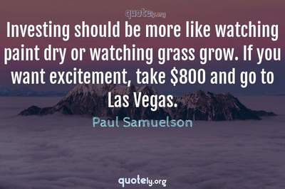 Photo Quote of Investing should be more like watching paint dry or watching grass grow. If you want excitement, take $800 and go to Las Vegas.