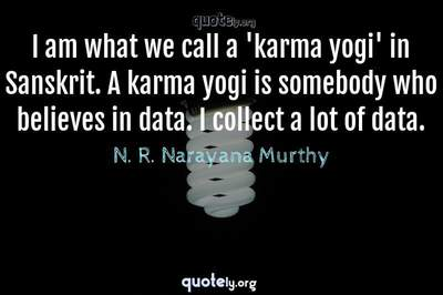 Photo Quote of I am what we call a 'karma yogi' in Sanskrit. A karma yogi is somebody who believes in data. I collect a lot of data.