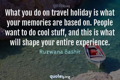 Photo Quote of What you do on travel holiday is what your memories are based on. People want to do cool stuff, and this is what will shape your entire experience.
