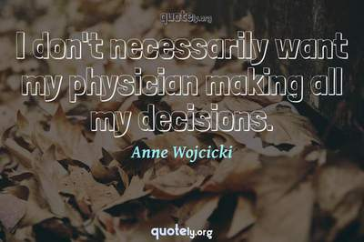 Photo Quote of I don't necessarily want my physician making all my decisions.