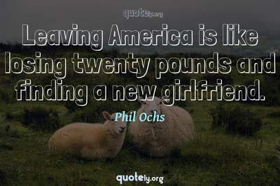 Photo Quote of Leaving America is like losing twenty pounds and finding a new girlfriend.