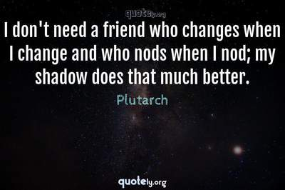 Photo Quote of I don't need a friend who changes when I change and who nods when I nod; my shadow does that much better.