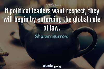 Photo Quote of If political leaders want respect, they will begin by enforcing the global rule of law.