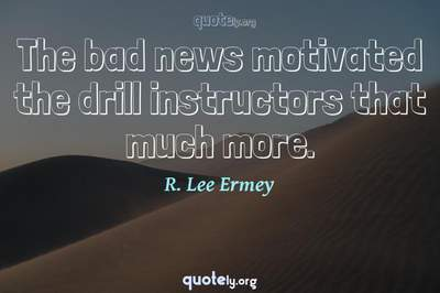 Photo Quote of The bad news motivated the drill instructors that much more.
