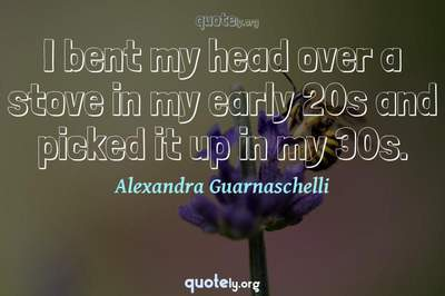 Photo Quote of I bent my head over a stove in my early 20s and picked it up in my 30s.