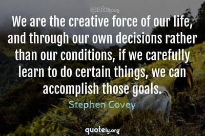 Photo Quote of We are the creative force of our life, and through our own decisions rather than our conditions, if we carefully learn to do certain things, we can accomplish those goals.
