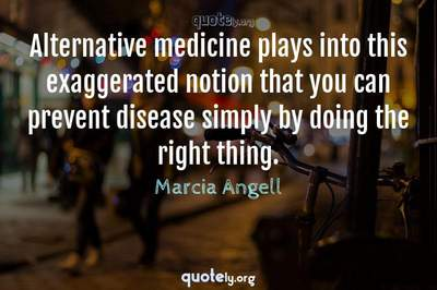 Photo Quote of Alternative medicine plays into this exaggerated notion that you can prevent disease simply by doing the right thing.