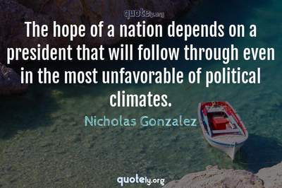 Photo Quote of The hope of a nation depends on a president that will follow through even in the most unfavorable of political climates.