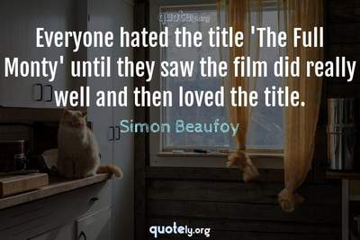Photo Quote of Everyone hated the title 'The Full Monty' until they saw the film did really well and then loved the title.