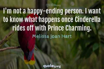 Photo Quote of I'm not a happy-ending person. I want to know what happens once Cinderella rides off with Prince Charming.