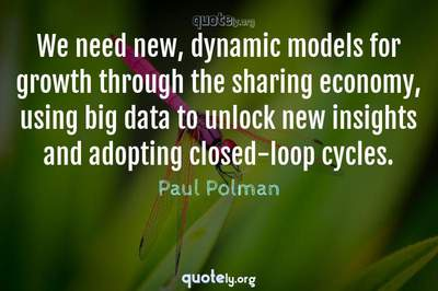 Photo Quote of We need new, dynamic models for growth through the sharing economy, using big data to unlock new insights and adopting closed-loop cycles.