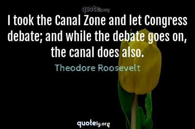 Photo Quote of I took the Canal Zone and let Congress debate; and while the debate goes on, the canal does also.