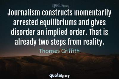 Photo Quote of Journalism constructs momentarily arrested equilibriums and gives disorder an implied order. That is already two steps from reality.