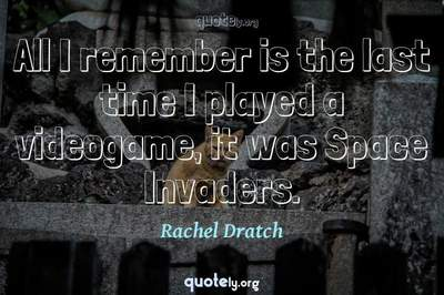 Photo Quote of All I remember is the last time I played a videogame, it was Space Invaders.