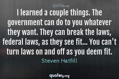 Photo Quote of I learned a couple things. The government can do to you whatever they want. They can break the laws, federal laws, as they see fit... You can't turn laws on and off as you deem fit.