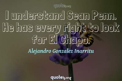 Photo Quote of I understand Sean Penn. He has every right to look for El Chapo.