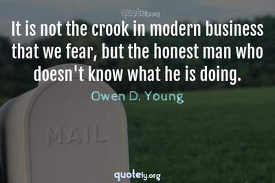 Photo Quote of It is not the crook in modern business that we fear, but the honest man who doesn't know what he is doing.