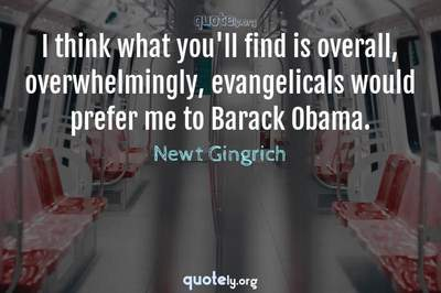 Photo Quote of I think what you'll find is overall, overwhelmingly, evangelicals would prefer me to Barack Obama.