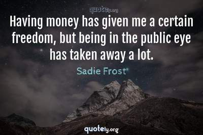 Photo Quote of Having money has given me a certain freedom, but being in the public eye has taken away a lot.