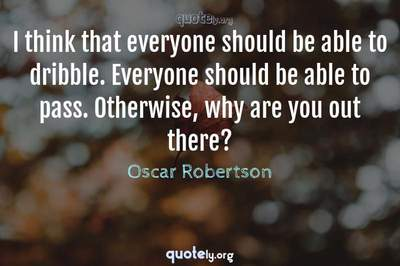 Photo Quote of I think that everyone should be able to dribble. Everyone should be able to pass. Otherwise, why are you out there?
