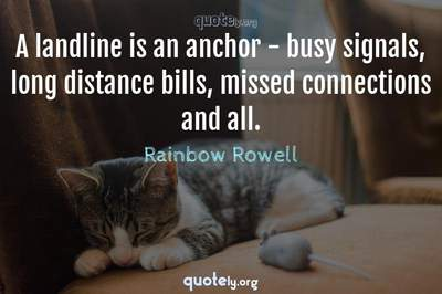 Photo Quote of A landline is an anchor - busy signals, long distance bills, missed connections and all.