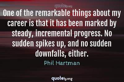Photo Quote of One of the remarkable things about my career is that it has been marked by steady, incremental progress. No sudden spikes up, and no sudden downfalls, either.