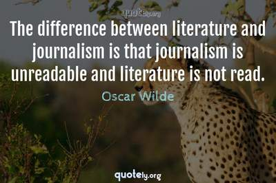 Photo Quote of The difference between literature and journalism is that journalism is unreadable and literature is not read.