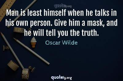 Photo Quote of Man is least himself when he talks in his own person. Give him a mask, and he will tell you the truth.