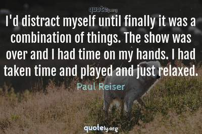 Photo Quote of I'd distract myself until finally it was a combination of things. The show was over and I had time on my hands. I had taken time and played and just relaxed.