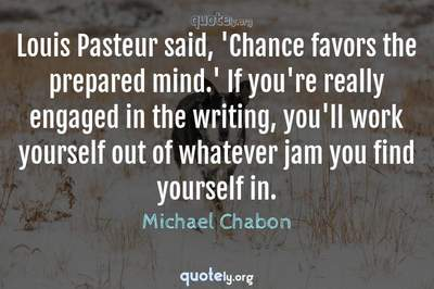 Photo Quote of Louis Pasteur said, 'Chance favors the prepared mind.' If you're really engaged in the writing, you'll work yourself out of whatever jam you find yourself in.