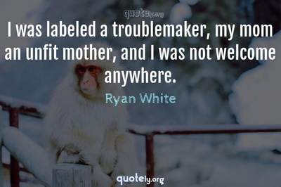 Photo Quote of I was labeled a troublemaker, my mom an unfit mother, and I was not welcome anywhere.