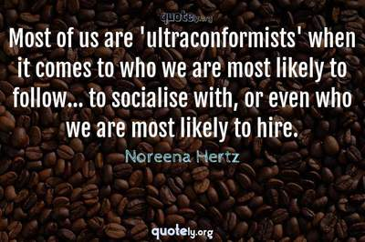 Photo Quote of Most of us are 'ultraconformists' when it comes to who we are most likely to follow... to socialise with, or even who we are most likely to hire.