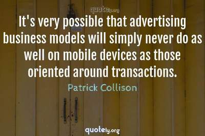 Photo Quote of It's very possible that advertising business models will simply never do as well on mobile devices as those oriented around transactions.