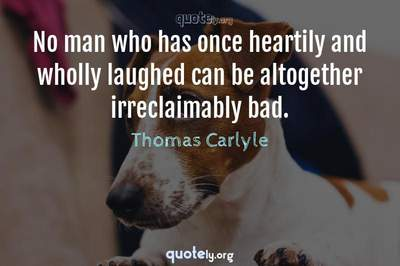 Photo Quote of No man who has once heartily and wholly laughed can be altogether irreclaimably bad.