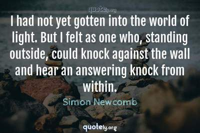 Photo Quote of I had not yet gotten into the world of light. But I felt as one who, standing outside, could knock against the wall and hear an answering knock from within.