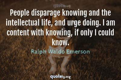Photo Quote of People disparage knowing and the intellectual life, and urge doing. I am content with knowing, if only I could know.