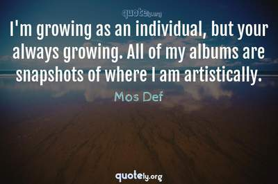 Photo Quote of I'm growing as an individual, but your always growing. All of my albums are snapshots of where I am artistically.