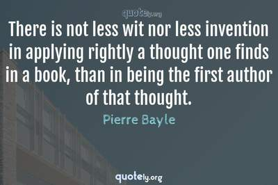 Photo Quote of There is not less wit nor less invention in applying rightly a thought one finds in a book, than in being the first author of that thought.