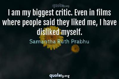 Photo Quote of I am my biggest critic. Even in films where people said they liked me, I have disliked myself.