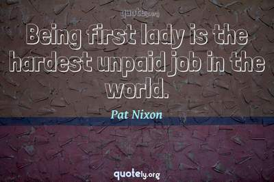 Photo Quote of Being first lady is the hardest unpaid job in the world.