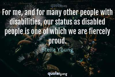 Photo Quote of For me, and for many other people with disabilities, our status as disabled people is one of which we are fiercely proud.