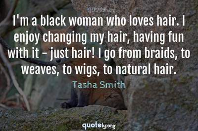 Photo Quote of I'm a black woman who loves hair. I enjoy changing my hair, having fun with it - just hair! I go from braids, to weaves, to wigs, to natural hair.
