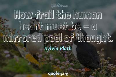 Photo Quote of How frail the human heart must be - a mirrored pool of thought.