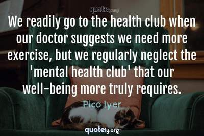 Photo Quote of We readily go to the health club when our doctor suggests we need more exercise, but we regularly neglect the 'mental health club' that our well-being more truly requires.