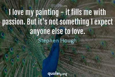 Photo Quote of I love my painting - it fills me with passion. But it's not something I expect anyone else to love.